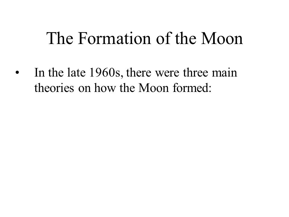 The Formation of the Moon In the late 1960s, there were three main theories on how the Moon formed: