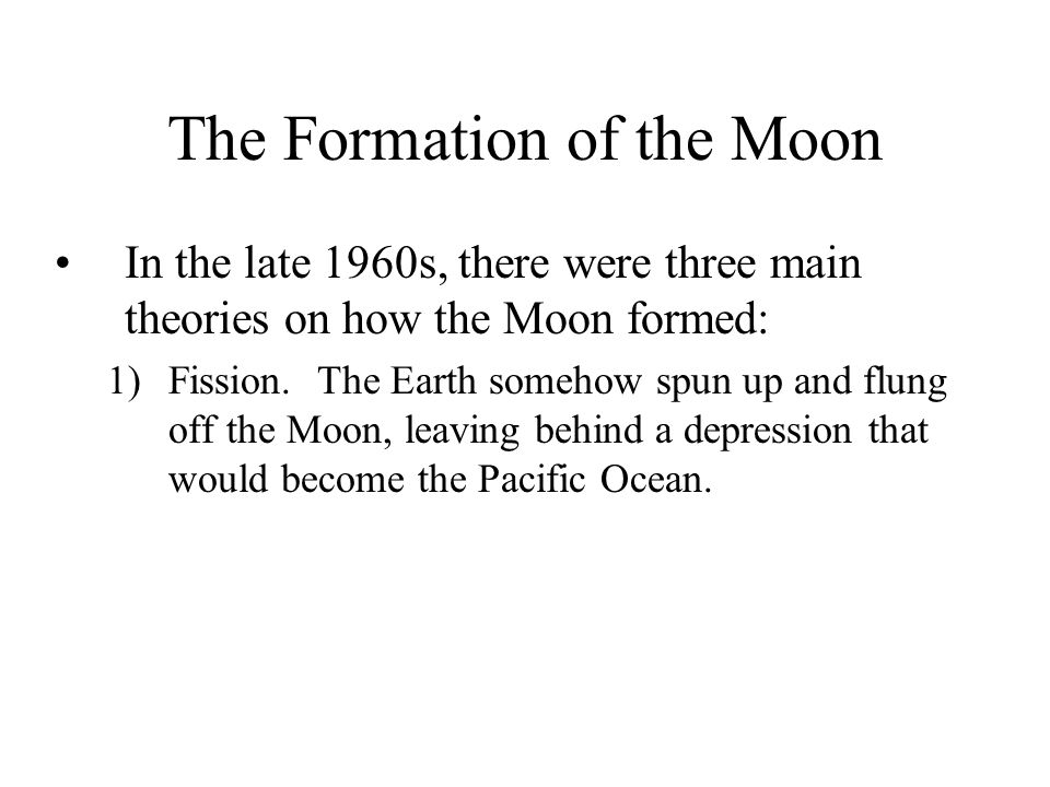 The Formation of the Moon In the late 1960s, there were three main theories on how the Moon formed: 1)Fission.