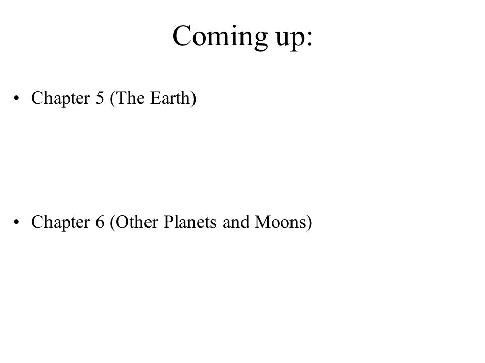Coming up: Chapter 5 (The Earth) Chapter 6 (Other Planets and Moons)