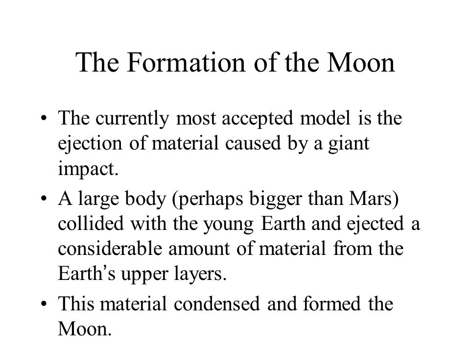 The Formation of the Moon The currently most accepted model is the ejection of material caused by a giant impact.