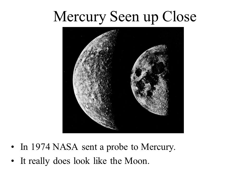Mercury Seen up Close In 1974 NASA sent a probe to Mercury. It really does look like the Moon.