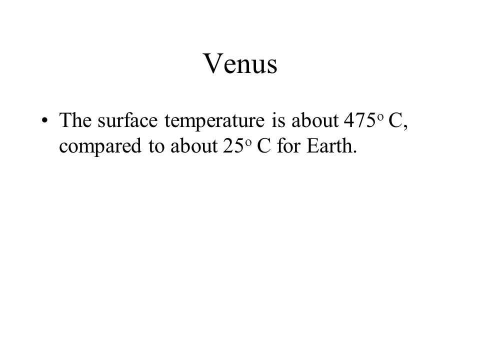 Venus The surface temperature is about 475 o C, compared to about 25 o C for Earth.