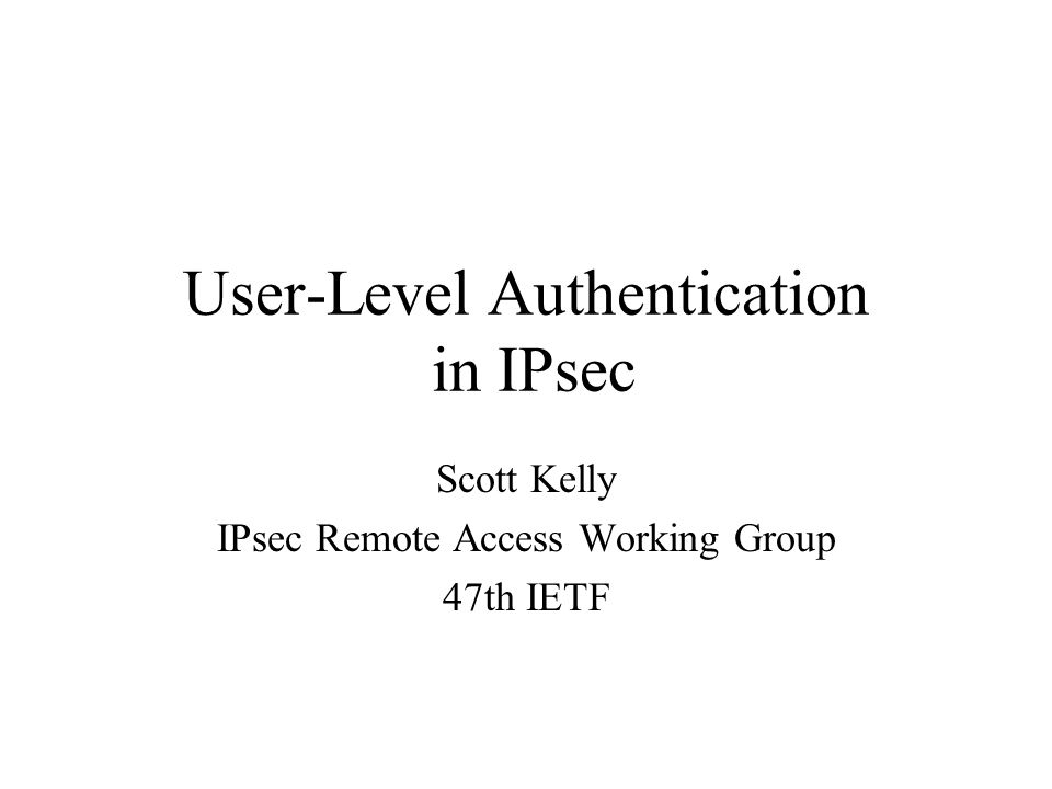 User-Level Authentication in IPsec Scott Kelly IPsec Remote Access Working Group 47th IETF