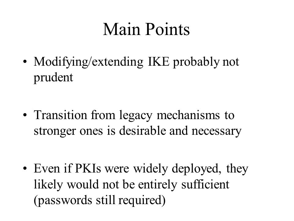 Main Points Modifying/extending IKE probably not prudent Transition from legacy mechanisms to stronger ones is desirable and necessary Even if PKIs were widely deployed, they likely would not be entirely sufficient (passwords still required)