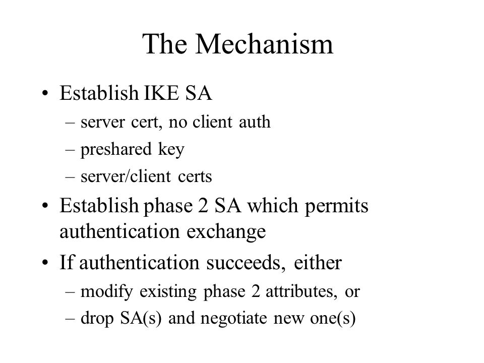 The Mechanism Establish IKE SA –server cert, no client auth –preshared key –server/client certs Establish phase 2 SA which permits authentication exchange If authentication succeeds, either –modify existing phase 2 attributes, or –drop SA(s) and negotiate new one(s)