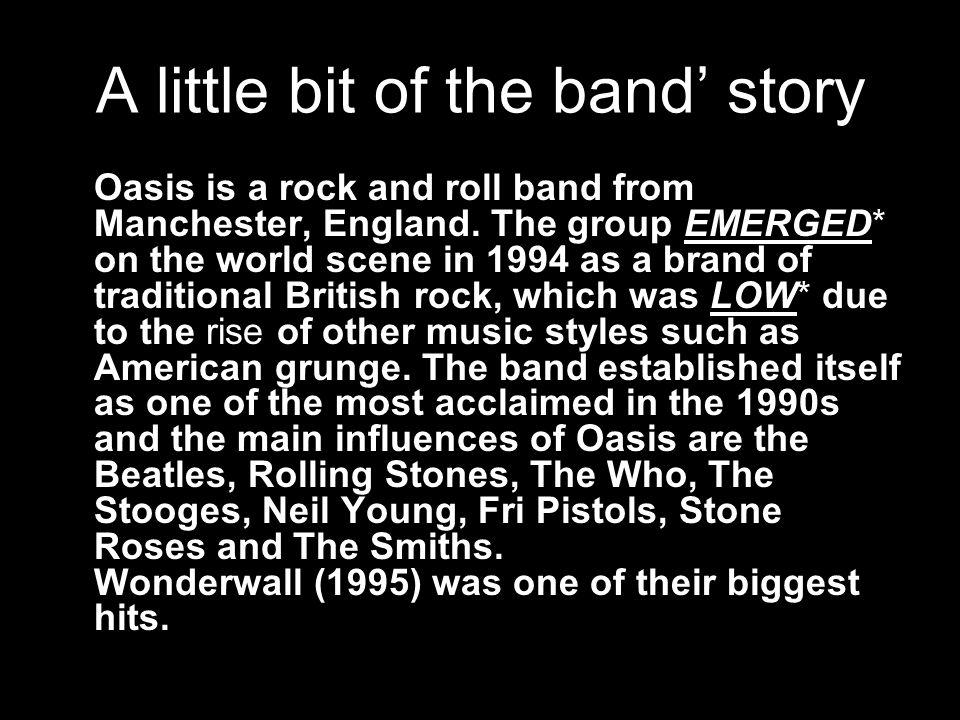 A little bit of the band' story Oasis is a rock and roll band from Manchester, England.