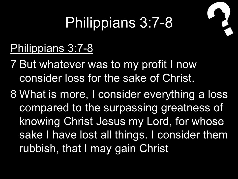 Philippians 3:7-8 7But whatever was to my profit I now consider loss for the sake of Christ.