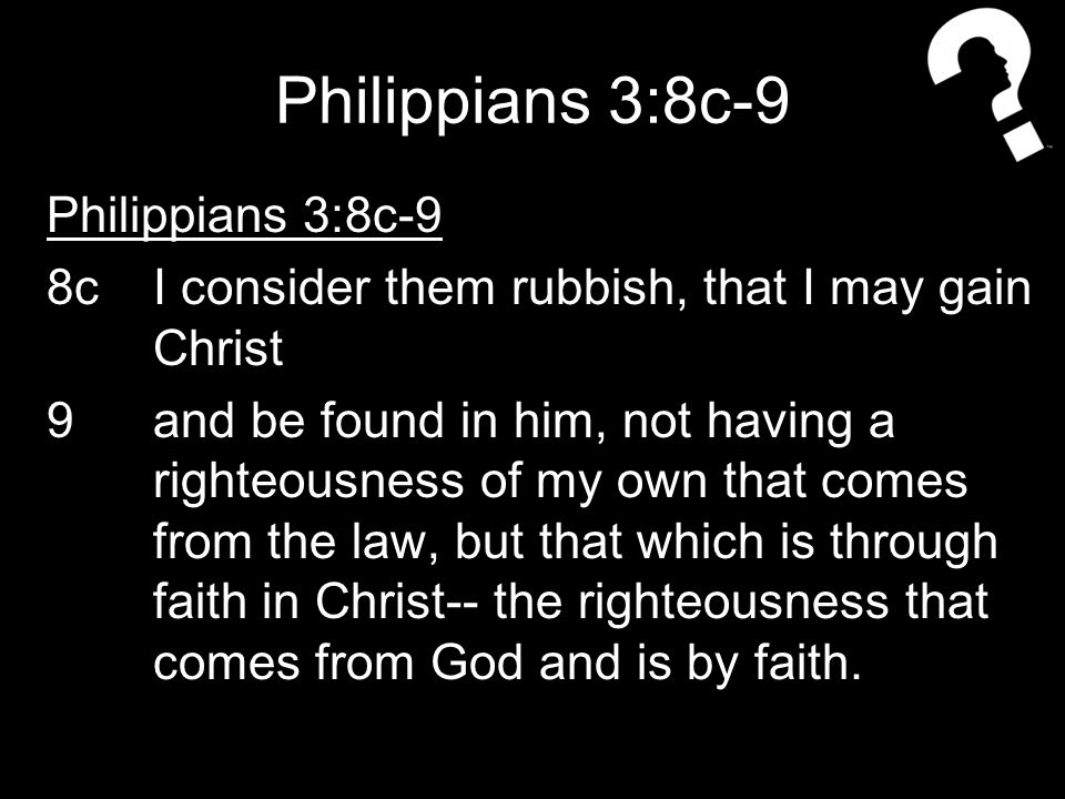 Philippians 3:8c-9 8cI consider them rubbish, that I may gain Christ 9and be found in him, not having a righteousness of my own that comes from the law, but that which is through faith in Christ-- the righteousness that comes from God and is by faith.