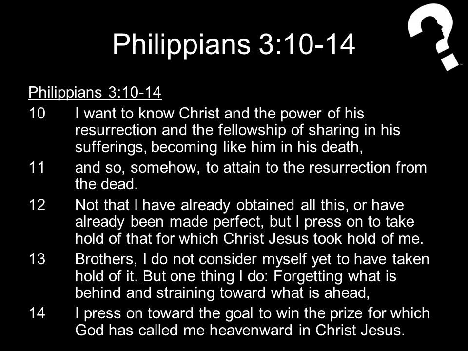 Philippians 3:10-14 10I want to know Christ and the power of his resurrection and the fellowship of sharing in his sufferings, becoming like him in his death, 11and so, somehow, to attain to the resurrection from the dead.