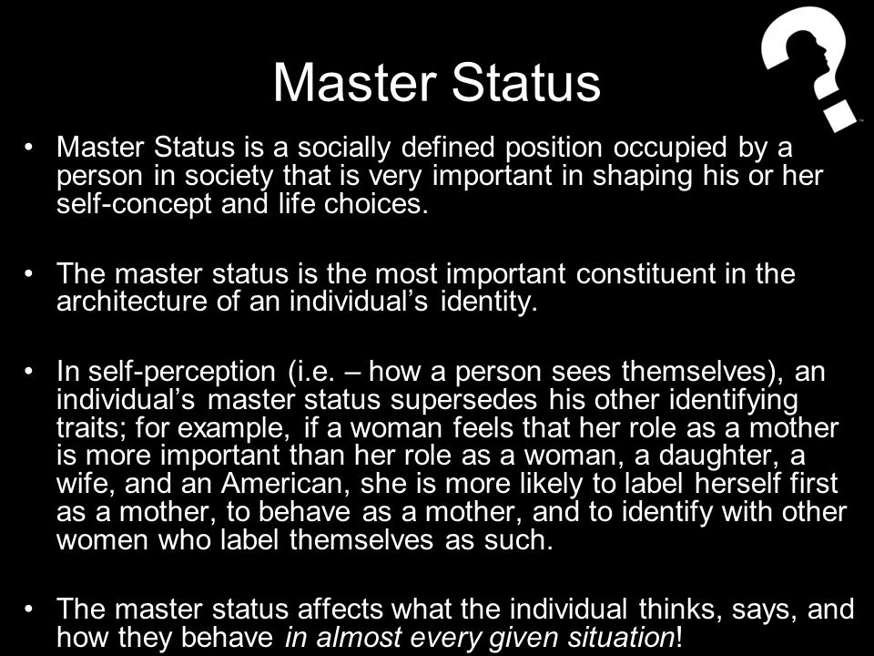 Master Status Master Status is a socially defined position occupied by a person in society that is very important in shaping his or her self-concept and life choices.