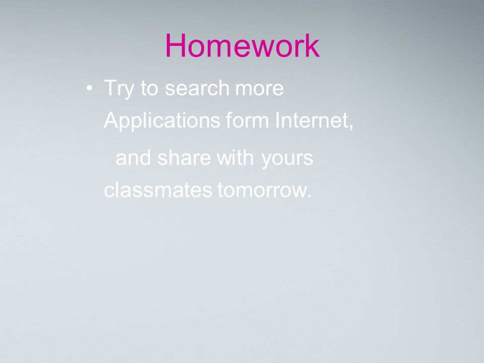 Homework Try to search more Applications form Internet, and share with yours classmates tomorrow.