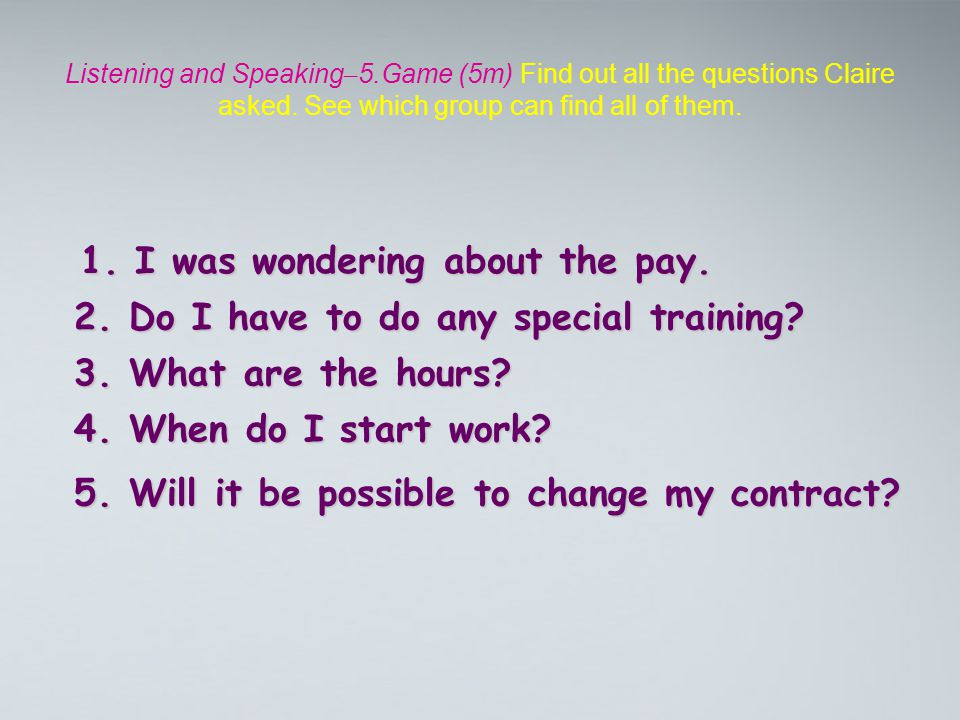 Listening and Speaking – 5.Game (5m) Find out all the questions Claire asked. See which group can find all of them. 1. I was wondering about the pay.