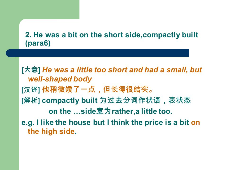 2. He was a bit on the short side,compactly built (para6) [ 大意 ] He was a little too short and had a small, but well-shaped body [ 汉译 ] 他稍微矮了一点,但长得很结实