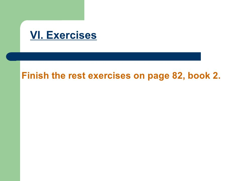 VI. Exercises Finish the rest exercises on page 82, book 2.