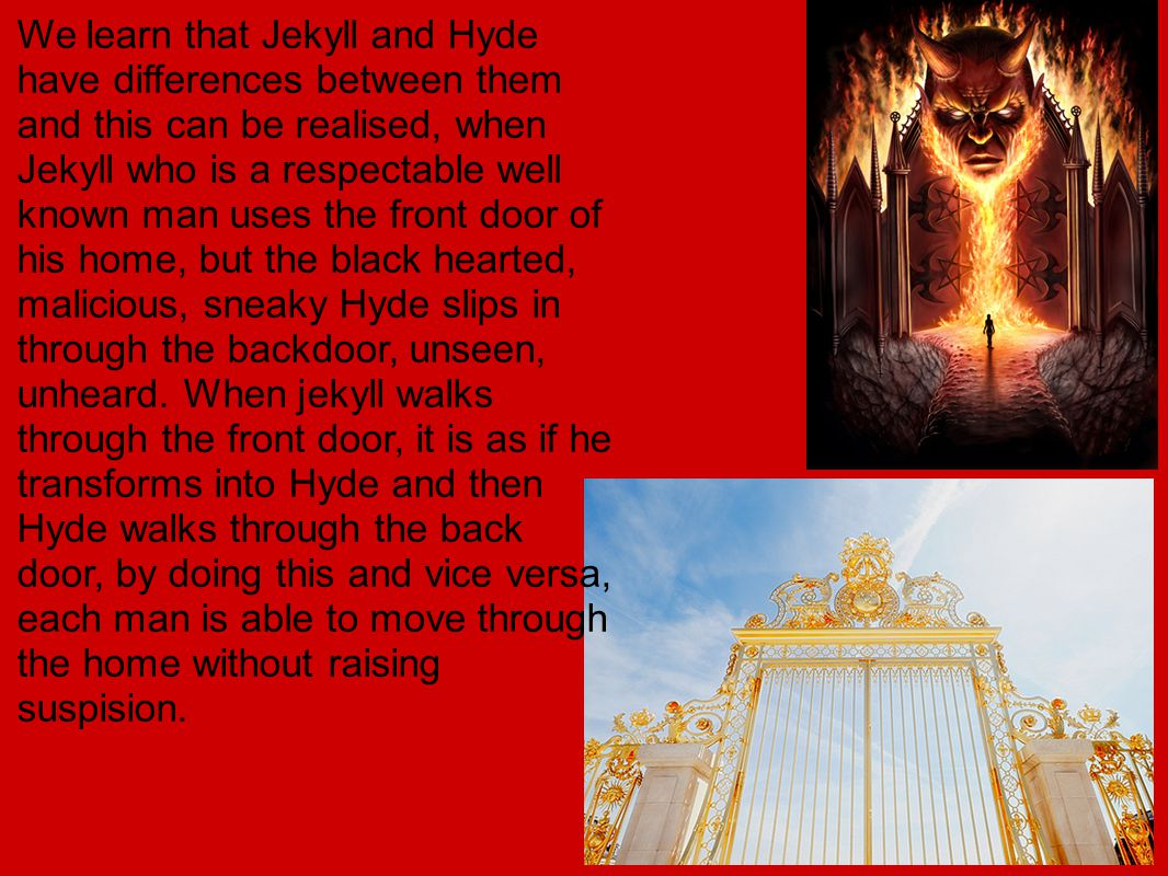We learn that Jekyll and Hyde have differences between them and this can be realised, when Jekyll who is a respectable well known man uses the front door of his home, but the black hearted, malicious, sneaky Hyde slips in through the backdoor, unseen, unheard.