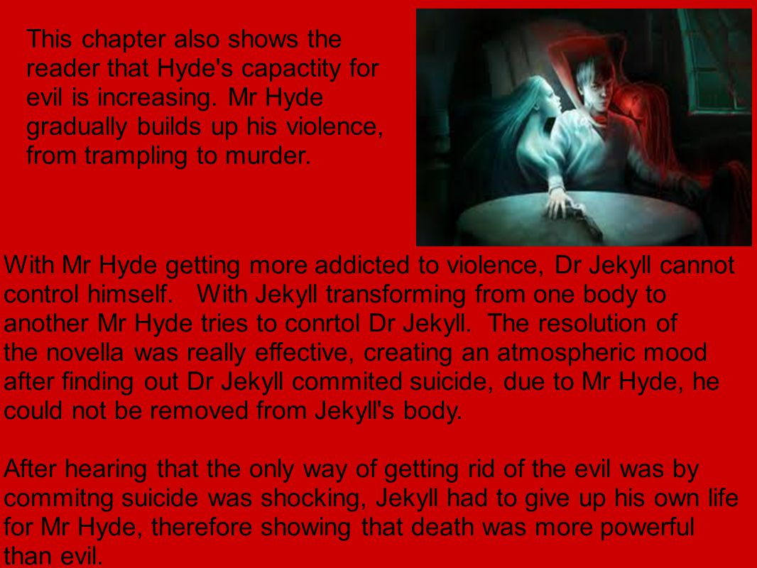 This chapter also shows the reader that Hyde s capactity for evil is increasing.