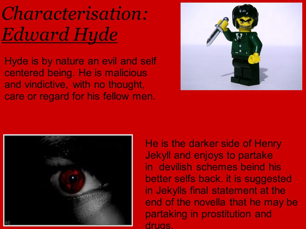 Characterisation: Edward Hyde Hyde is by nature an evil and self centered being.