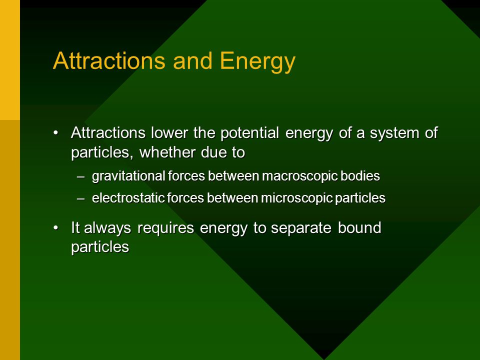 Attractions and Energy Attractions lower the potential energy of a system of particles, whether due toAttractions lower the potential energy of a system of particles, whether due to –gravitational forces between macroscopic bodies –electrostatic forces between microscopic particles It always requires energy to separate bound particlesIt always requires energy to separate bound particles