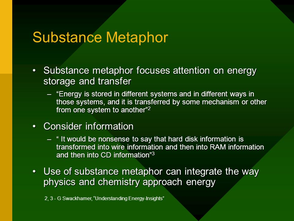 Substance Metaphor Substance metaphor focuses attention on energy storage and transferSubstance metaphor focuses attention on energy storage and transfer – Energy is stored in different systems and in different ways in those systems, and it is transferred by some mechanism or other from one system to another 2 Consider informationConsider information – It would be nonsense to say that hard disk information is transformed into wire information and then into RAM information and then into CD information 3 Use of substance metaphor can integrate the way physics and chemistry approach energyUse of substance metaphor can integrate the way physics and chemistry approach energy 2, 3 - G Swackhamer, Understanding Energy-Insights