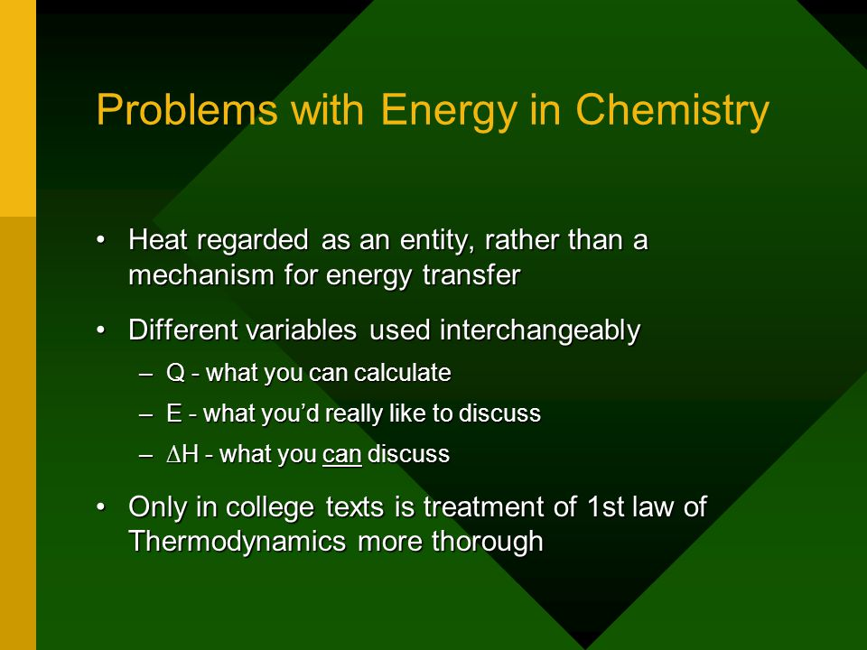 Problems with Energy in Chemistry Heat regarded as an entity, rather than a mechanism for energy transferHeat regarded as an entity, rather than a mechanism for energy transfer Different variables used interchangeablyDifferent variables used interchangeably –Q - what you can calculate –E - what you'd really like to discuss –∆H - what you can discuss Only in college texts is treatment of 1st law of Thermodynamics more thoroughOnly in college texts is treatment of 1st law of Thermodynamics more thorough