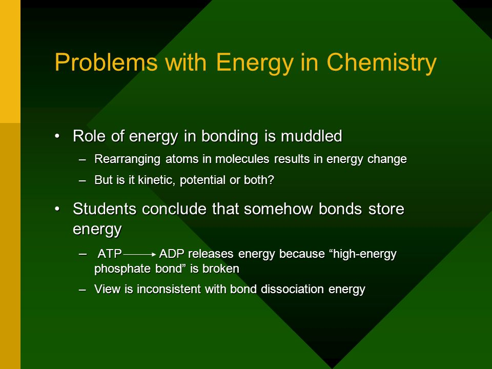 Problems with Energy in Chemistry Role of energy in bonding is muddledRole of energy in bonding is muddled –Rearranging atoms in molecules results in energy change –But is it kinetic, potential or both.
