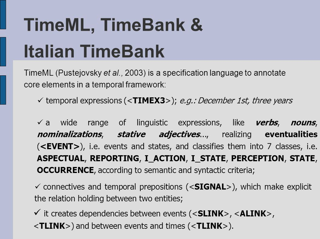TimeML, TimeBank & Italian TimeBank TimeML (Pustejovsky et al., 2003) is a specification language to annotate core elements in a temporal framework: temporal expressions ( ); e.g.: December 1st, three years a wide range of linguistic expressions, like verbs, nouns, nominalizations, stative adjectives..., realizing eventualities ( ), i.e.