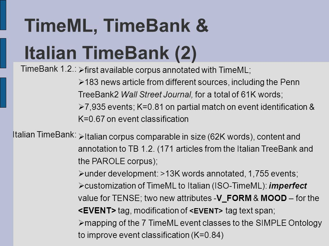TimeML, TimeBank & Italian TimeBank (2) TimeBank 1.2.:  first available corpus annotated with TimeML;  183 news article from different sources, including the Penn TreeBank2 Wall Street Journal, for a total of 61K words;  7,935 events; K=0.81 on partial match on event identification & K=0.67 on event classification Italian TimeBank:  Italian corpus comparable in size (62K words), content and annotation to TB 1.2.