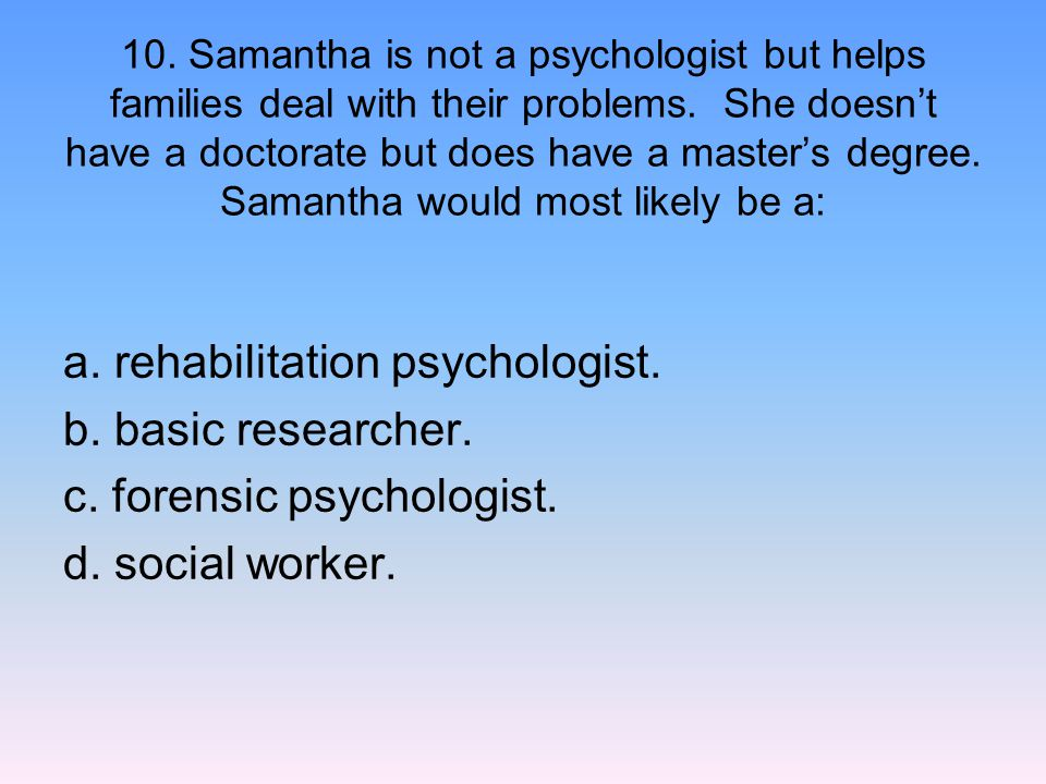 10. Samantha is not a psychologist but helps families deal with their problems. She doesn't have a doctorate but does have a master's degree. Samantha