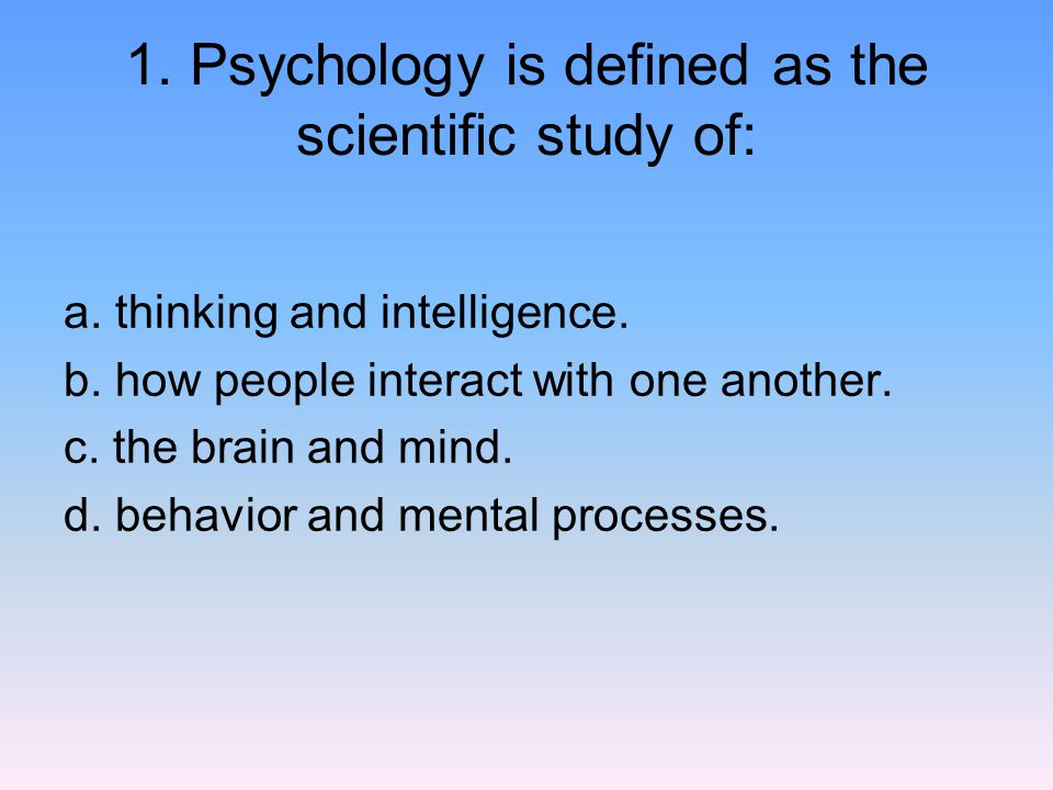 1.Psychology is defined as the scientific study of: a.