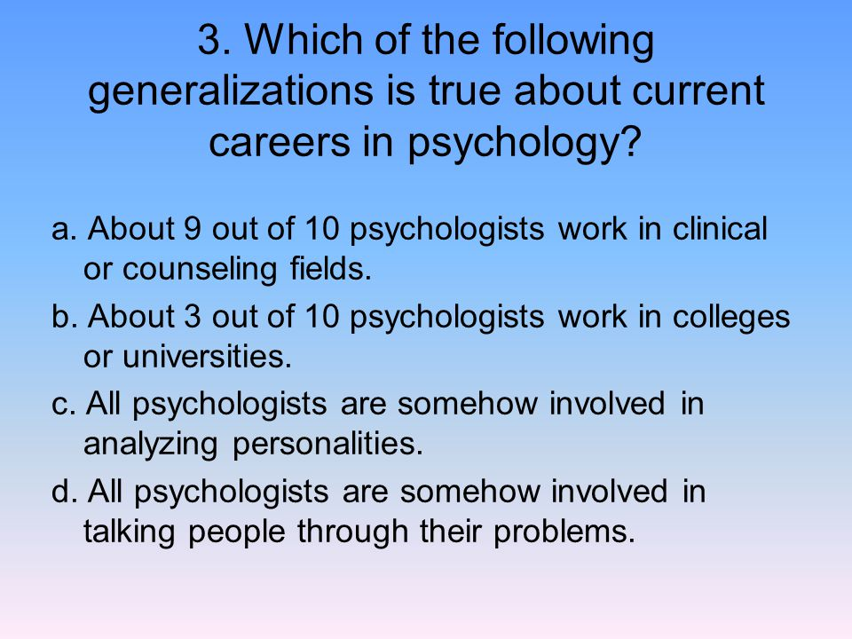 3. Which of the following generalizations is true about current careers in psychology? a. About 9 out of 10 psychologists work in clinical or counseli