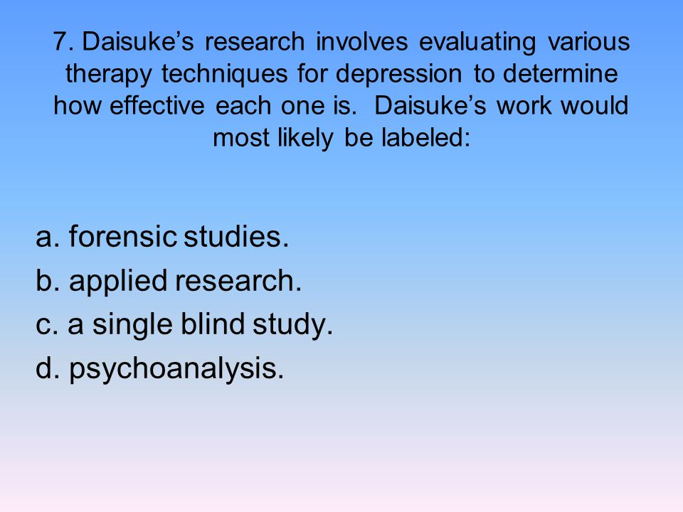 7. Daisuke's research involves evaluating various therapy techniques for depression to determine how effective each one is. Daisuke's work would most