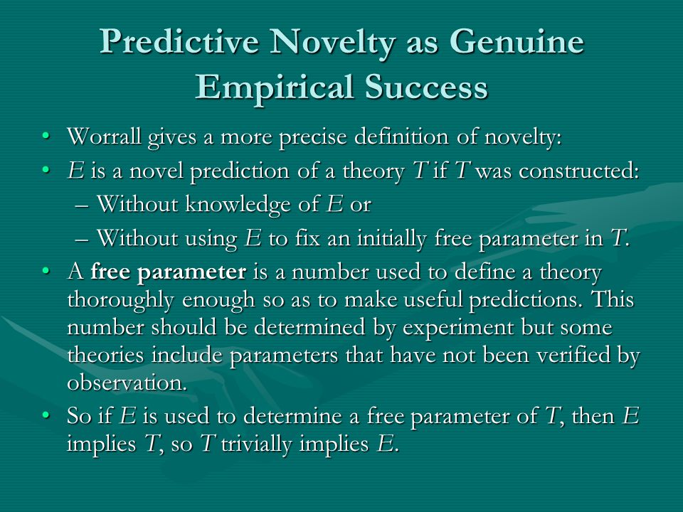 Predictive Novelty as Genuine Empirical Success Worrall gives a more precise definition of novelty:Worrall gives a more precise definition of novelty: E is a novel prediction of a theory T if T was constructed:E is a novel prediction of a theory T if T was constructed: –Without knowledge of E or –Without using E to fix an initially free parameter in T.