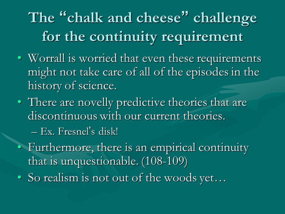 The chalk and cheese challenge for the continuity requirement Worrall is worried that even these requirements might not take care of all of the episodes in the history of science.Worrall is worried that even these requirements might not take care of all of the episodes in the history of science.