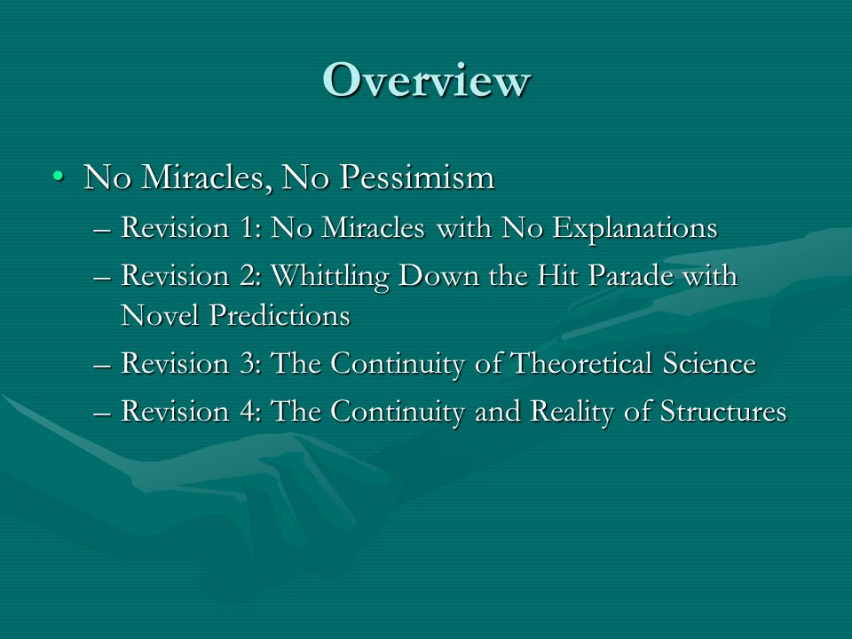 Overview No Miracles, No PessimismNo Miracles, No Pessimism –Revision 1: No Miracles with No Explanations –Revision 2: Whittling Down the Hit Parade with Novel Predictions –Revision 3: The Continuity of Theoretical Science –Revision 4: The Continuity and Reality of Structures