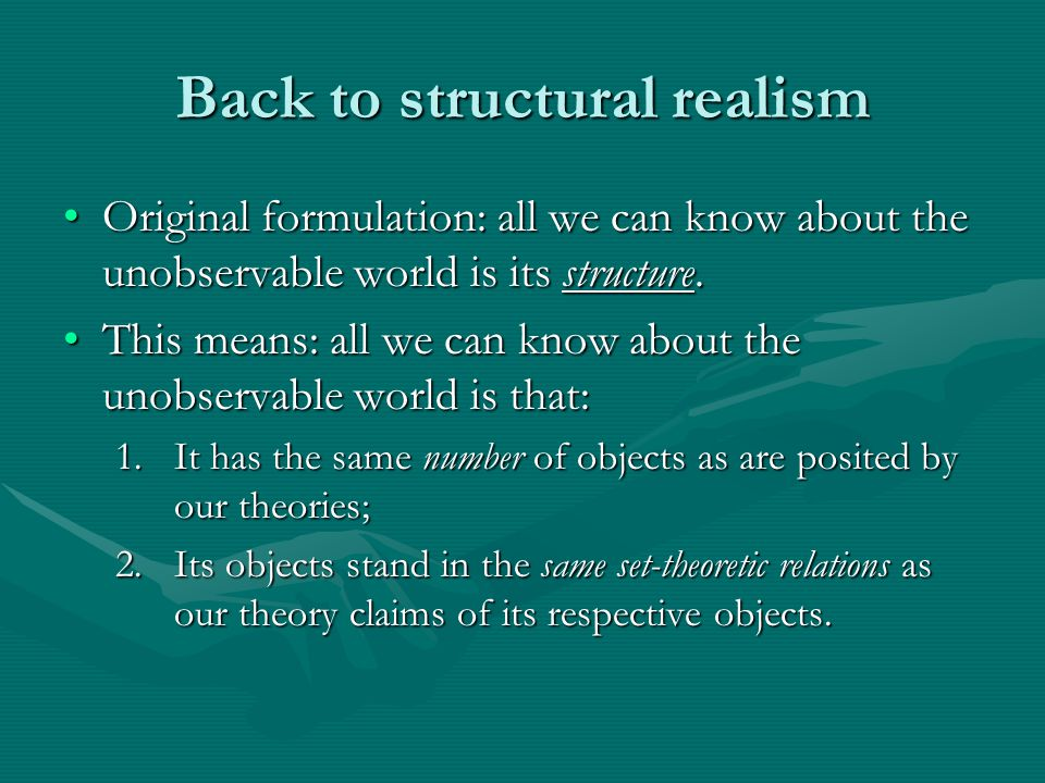 Back to structural realism Original formulation: all we can know about the unobservable world is its structure.Original formulation: all we can know about the unobservable world is its structure.