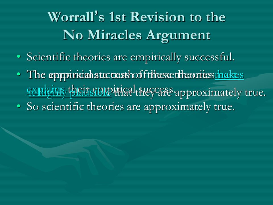 Benefits of this Revision This avoids the Petitio PrincipiiThis avoids the Petitio Principii –No Miracles uses IBE; IBE presupposes that the best explanation is true; presupposing the best explanation is true = realism; so No Miracles presupposes realism –In contrast, Worrall makes the weaker claim that No Miracles uses a commonsense plausibility argument (evidence makes this more likely than not) that doesn ' t presuppose realism It also avoids the weakness of the realist explanation It also avoids the weakness of the realist explanation – A requirement for a convincing scientific explanation is independent testability…Yet in the case of realism ' s ' explanation ' of the success of our current theories there can be … no question of any independent tests.