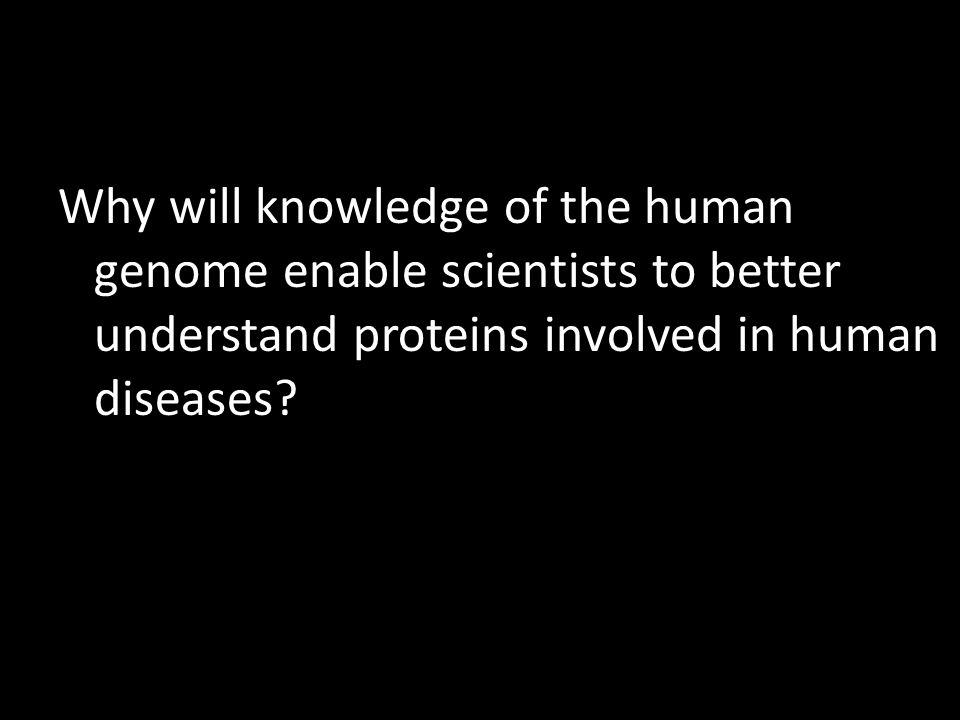 Why will knowledge of the human genome enable scientists to better understand proteins involved in human diseases?