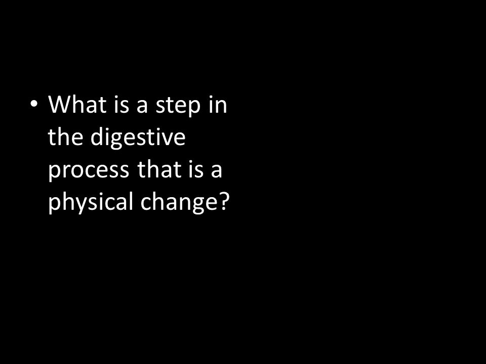 What is a step in the digestive process that is a physical change?