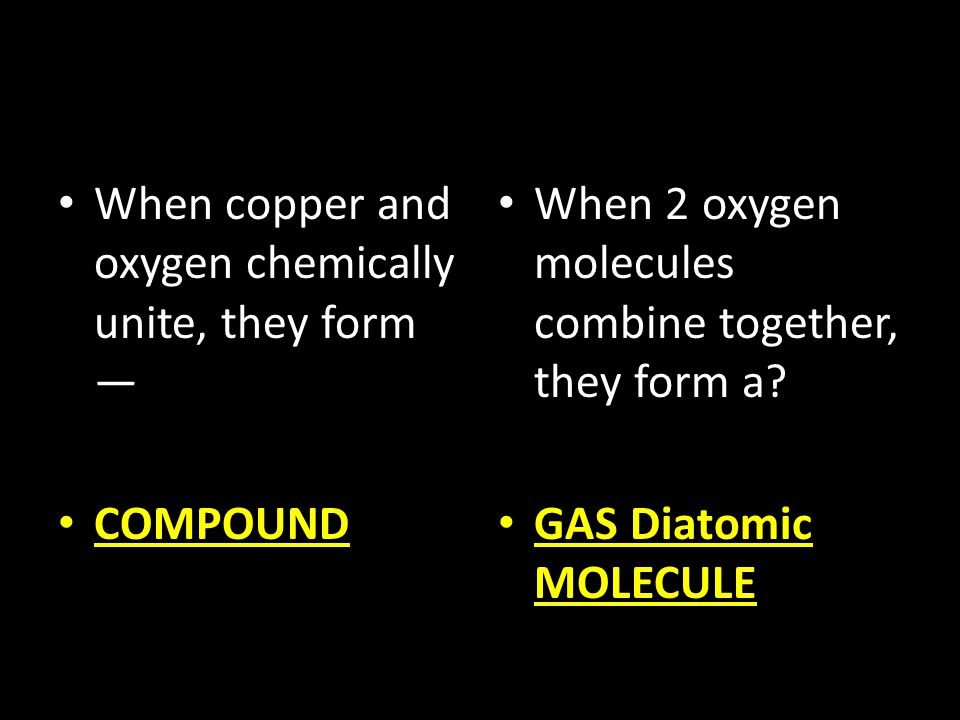 When copper and oxygen chemically unite, they form — COMPOUND When 2 oxygen molecules combine together, they form a? GAS Diatomic MOLECULE