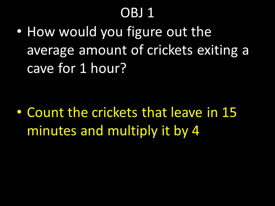 OBJ 1 How would you figure out the average amount of crickets exiting a cave for 1 hour? Count the crickets that leave in 15 minutes and multiply it b