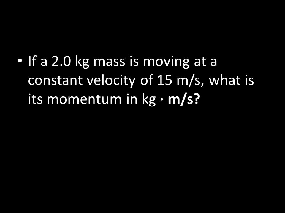 If a 2.0 kg mass is moving at a constant velocity of 15 m/s, what is its momentum in kg · m/s?