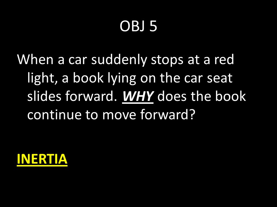 OBJ 5 When a car suddenly stops at a red light, a book lying on the car seat slides forward. WHY does the book continue to move forward? INERTIA