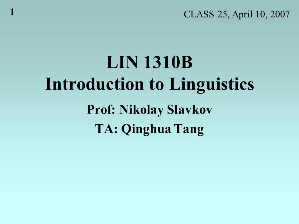 1 LIN 1310B Introduction to Linguistics Prof: Nikolay Slavkov TA: Qinghua Tang CLASS 25, April 10, 2007