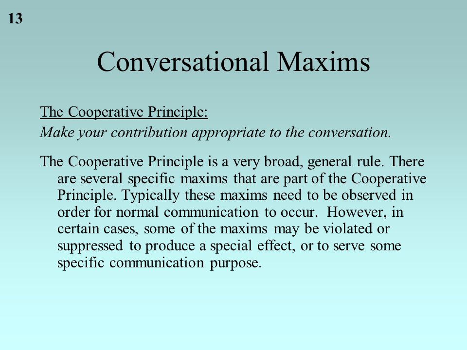 13 Conversational Maxims The Cooperative Principle: Make your contribution appropriate to the conversation.
