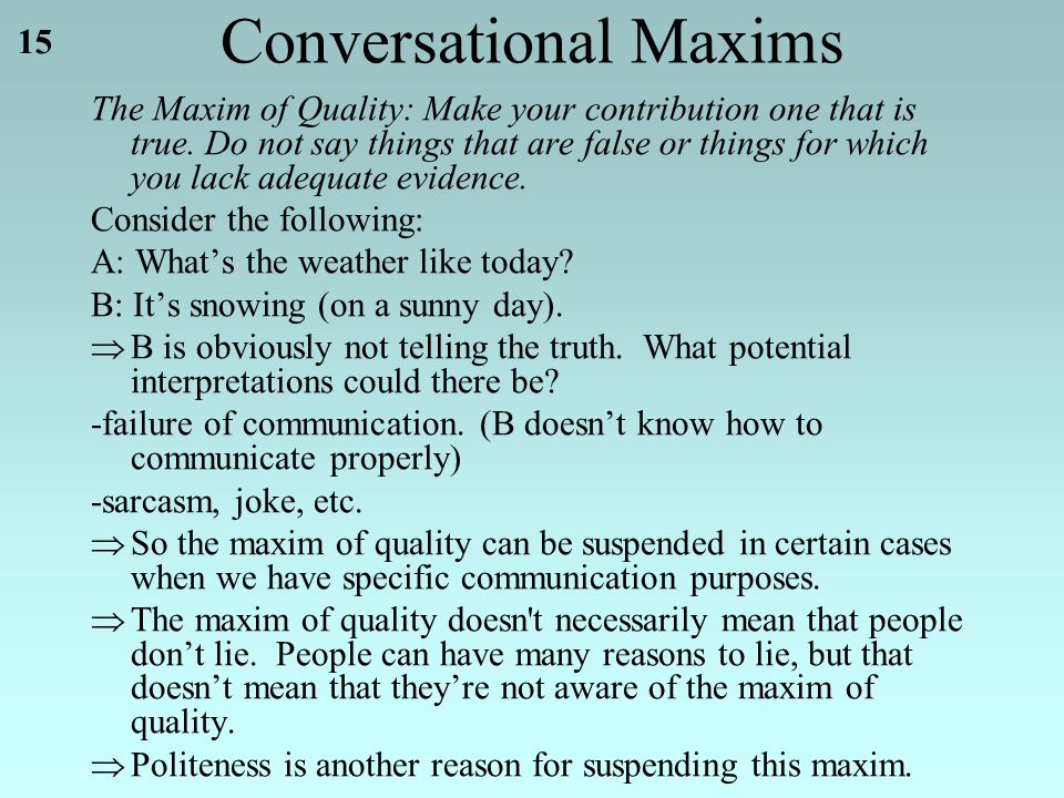 15 Conversational Maxims The Maxim of Quality: Make your contribution one that is true.