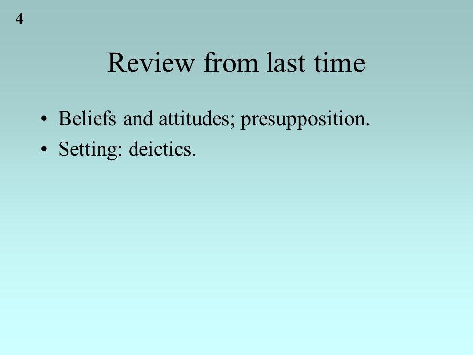 4 Review from last time Beliefs and attitudes; presupposition. Setting: deictics.