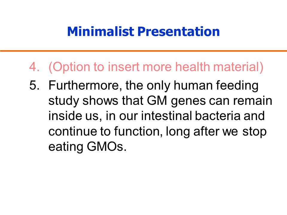 Minimalist Presentation 4.(Option to insert more health material) 5.Furthermore, the only human feeding study shows that GM genes can remain inside us, in our intestinal bacteria and continue to function, long after we stop eating GMOs.