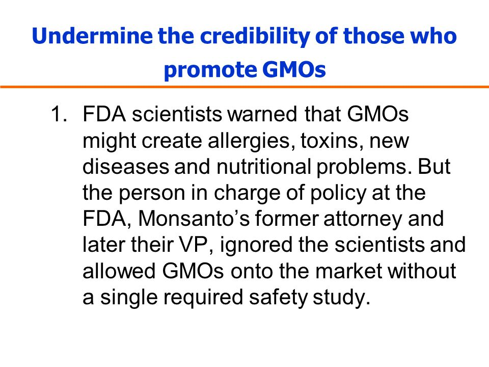 Undermine the credibility of those who promote GMOs 1.FDA scientists warned that GMOs might create allergies, toxins, new diseases and nutritional pro