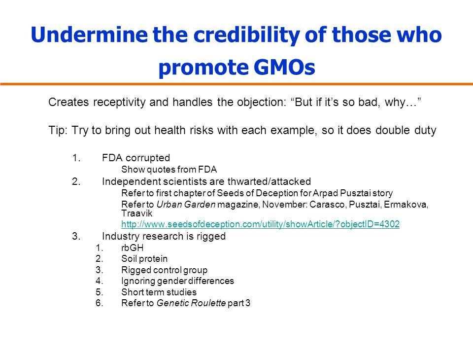 "Undermine the credibility of those who promote GMOs Creates receptivity and handles the objection: ""But if it's so bad, why…"" Tip: Try to bring out he"