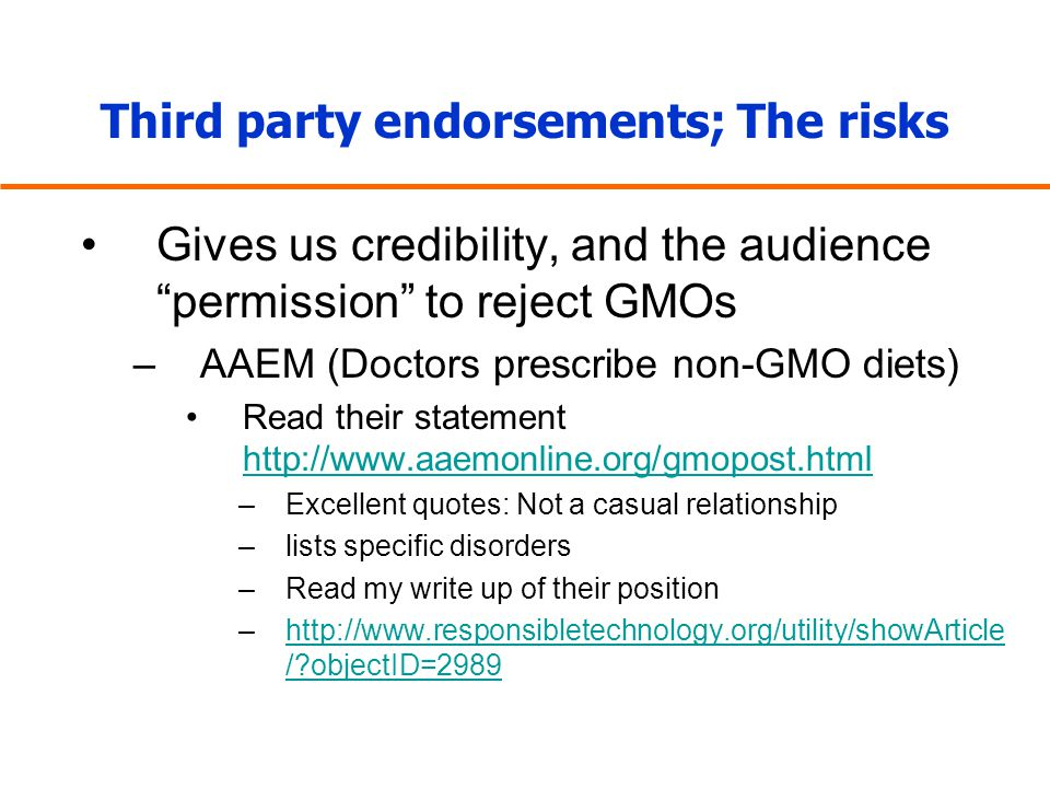 Third party endorsements; The risks Gives us credibility, and the audience permission to reject GMOs –AAEM (Doctors prescribe non-GMO diets) Read their statement http://www.aaemonline.org/gmopost.html http://www.aaemonline.org/gmopost.html –Excellent quotes: Not a casual relationship –lists specific disorders –Read my write up of their position –http://www.responsibletechnology.org/utility/showArticle / objectID=2989http://www.responsibletechnology.org/utility/showArticle / objectID=2989